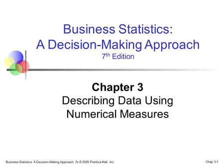 Business Statistics: A Decision-Making Approach, 7e © 2008 Prentice-Hall, Inc. Chap 3-1 Business Statistics: A Decision-Making Approach 7 th Edition Chapter.
