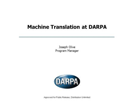 Approved for Public Release, Distribution Unlimited <strong>Machine</strong> <strong>Translation</strong> at DARPA Joseph Olive Program Manager.
