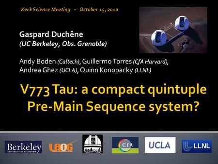 Gaspard Duchêne (UC Berkeley, Obs. Grenoble) Andy Boden (Caltech), Guillermo Torres (CfA Harvard), Andrea Ghez (UCLA), Quinn Konopacky (LLNL) Keck Science.