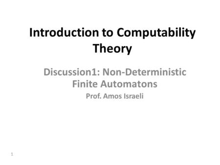 1 Introduction to Computability Theory Discussion1: Non-Deterministic Finite Automatons Prof. Amos Israeli.