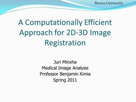 A Computationally Efficient Approach for 2D-3D Image Registration Juri Minxha Medical Image Analysis Professor Benjamin Kimia Spring 2011 Brown University.