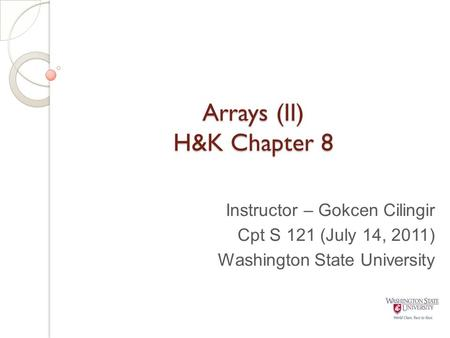 Arrays (II) H&K Chapter 8 Instructor – Gokcen Cilingir Cpt S 121 (July 14, 2011) Washington State University.