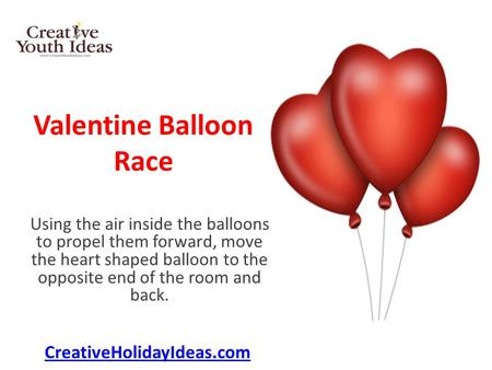 Valentine Balloon Race Using the air inside the balloons to propel them forward, move the heart shaped balloon to the opposite end of the room and back.