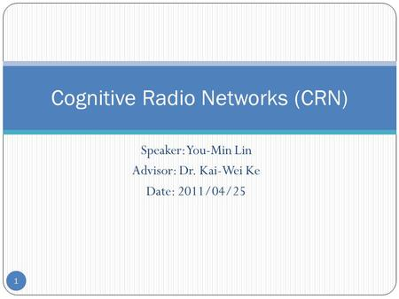 Speaker: You-Min Lin Advisor: Dr. Kai-Wei Ke Date: 2011/04/25 Cognitive Radio Networks (CRN) 1.