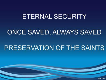 ONCE SAVED, ALWAYS SAVED PRESERVATION OF THE SAINTS