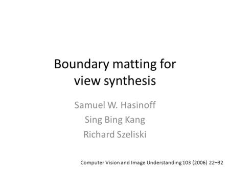 Boundary matting for view synthesis Samuel W. Hasinoff Sing Bing Kang Richard Szeliski Computer Vision and Image Understanding 103 (2006) 22–32.