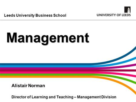 Leeds University Business School Management Alistair Norman Director of Learning and Teaching – Management Division.