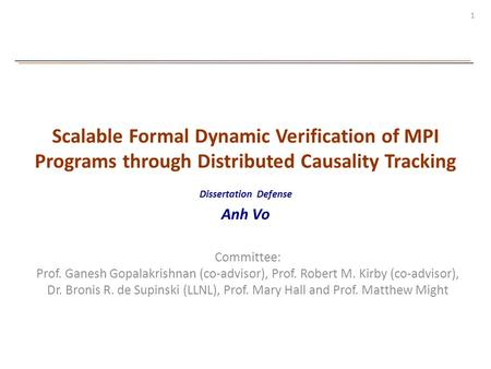 1 Scalable Formal Dynamic Verification of MPI Programs through Distributed Causality Tracking Dissertation Defense Anh Vo Committee: Prof. Ganesh Gopalakrishnan.