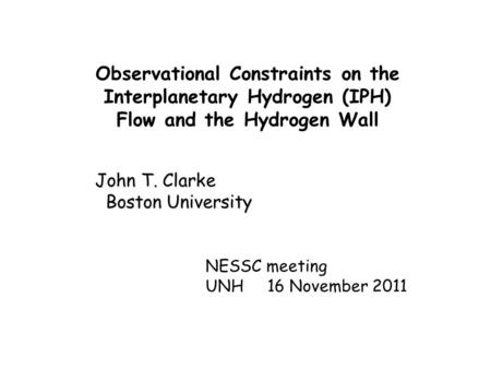 Observational Constraints on the Interplanetary Hydrogen (IPH) Flow and the Hydrogen Wall John T. Clarke Boston University Boston University NESSC meeting.