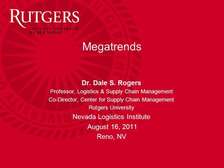 Dr. Dale S. Rogers Professor, Logistics & Supply Chain Management Co-Director, Center for Supply Chain Management Rutgers University Nevada Logistics Institute.