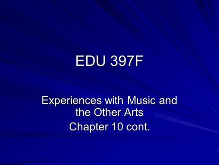 EDU 397F Experiences with Music and the Other Arts Chapter 10 cont.