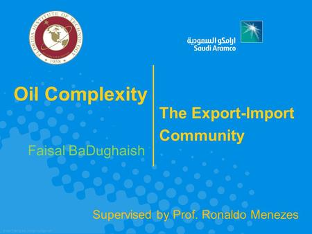 © SAP Training and Change Management Oil Complexity Faisal BaDughaish The Export-Import Community Supervised by Prof. Ronaldo Menezes.