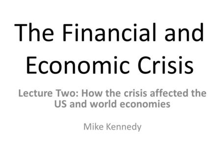 The Financial and Economic Crisis Lecture Two: How the crisis affected the US and world economies Mike Kennedy.