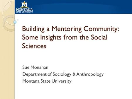 Building a Mentoring Community: Some Insights from the Social Sciences Sue Monahan Department of Sociology & Anthropology Montana State University.