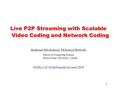 1 Live P2P Streaming with Scalable Video Coding and Network Coding Shabnam Mirshokraie, Mohamed Hefeeda School of Computing Science Simon Fraser University,