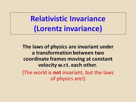Relativistic Invariance (Lorentz invariance) The laws of physics are invariant under a transformation between two coordinate frames moving at constant.