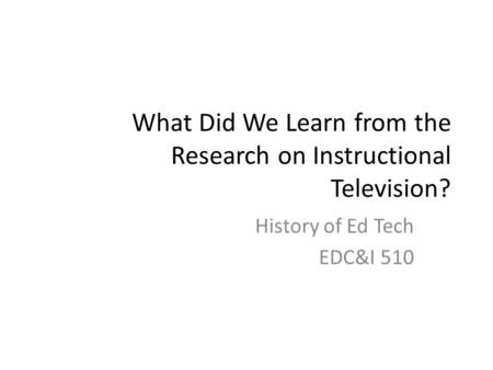 What Did We Learn from the Research on Instructional Television? History of Ed Tech EDC&I 510.