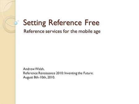 Setting Reference Free Reference services for the mobile age Andrew Walsh, Reference Renaissance 2010: Inventing the Future. August 8th-10th, 2010.