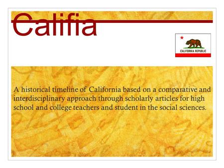 Califia A historical timeline of California based on a comparative and interdisciplinary approach through scholarly articles for high school and college.