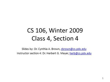 1 CS 106, Winter 2009 Class 4, Section 4 Slides by: Dr. Cynthia A. Brown, Instructor section 4: Dr. Herbert G. Mayer,