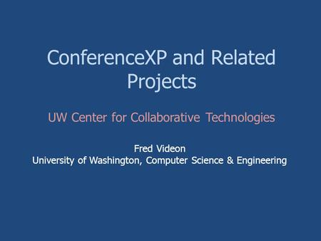 ConferenceXP and Related Projects Fred Videon University of Washington, Computer Science & Engineering UW Center for Collaborative Technologies.