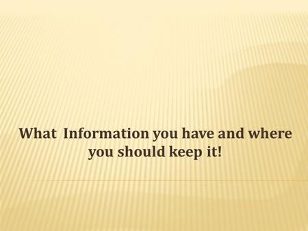 What Information you have and where you should keep it!