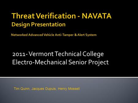 2011- Vermont Technical College Electro-Mechanical Senior Project Networked Advanced Vehicle Anti-Tamper & Alert System Tim Quinn, Jacques Dupuis, Henry.
