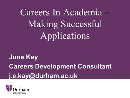 Careers In Academia – Making Successful Applications June Kay Careers Development Consultant