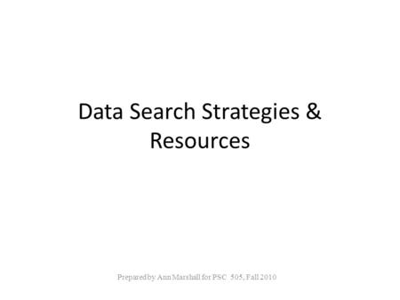 Data Search Strategies & Resources Prepared by Ann Marshall for PSC 505, Fall 2010.