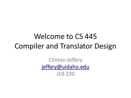 Welcome to CS 445 Compiler and Translator Design Clinton Jeffery JEB 230.