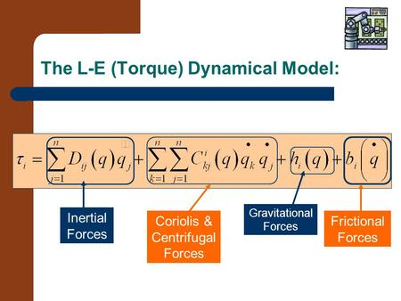 The L-E (Torque) Dynamical Model: Inertial Forces Coriolis & Centrifugal Forces Gravitational Forces Frictional Forces.