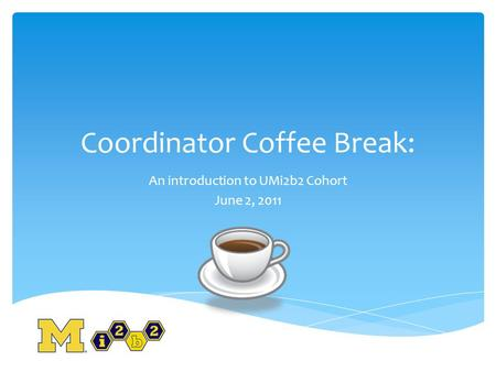 Coordinator Coffee Break: An introduction to UMi2b2 Cohort June 2, 2011.