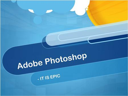 Adobe Photoshop - IT IS EPIC. What is Photoshop? A graphics and image editing program.