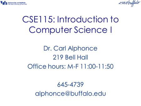 CSE115: Introduction to Computer Science I Dr. Carl Alphonce 219 Bell Hall Office hours: M-F 11:00-11:50 645-4739