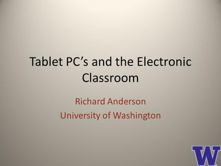 Tablet PC's and the Electronic Classroom Richard Anderson University of Washington.