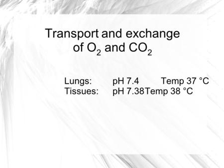 Transport and exchange of O 2 and CO 2 Lungs:pH 7.4Temp 37 °C Tissues:pH 7.38Temp 38 °C.