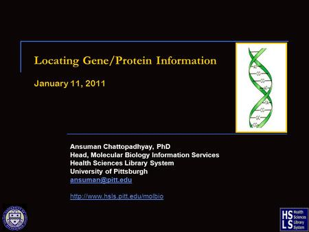 Locating Gene/Protein Information January 11, 2011 Ansuman Chattopadhyay, PhD Head, Molecular Biology Information Services Health Sciences Library System.