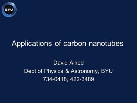 Applications of carbon nanotubes David Allred Dept of Physics & Astronomy, BYU 734-0418, 422-3489.
