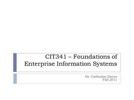 CIT341 – Foundations of Enterprise Information Systems Dr. Catherine Dwyer Fall 2011.