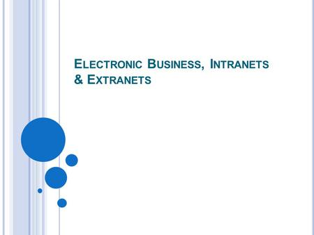 E LECTRONIC B USINESS, I NTRANETS & E XTRANETS. 5-2 E LECTRONIC C OMMERCE The online exchange of goods, services, and money among firms, and between firms.
