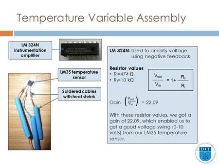 Temperature Variable Assembly LM 324N: Used to amplify voltage using negative feedback Resistor values R i =474 Ω R f =10 kΩ Gain ( ) = 22.09 With these.