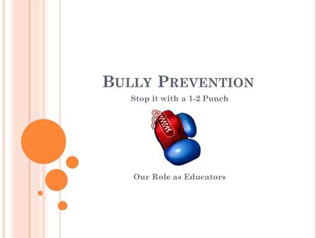 B ULLY P REVENTION Stop it with a 1-2 Punch Our Role as Educators.