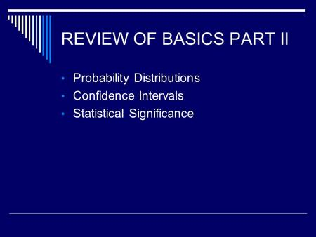 REVIEW OF BASICS PART II Probability Distributions Confidence Intervals Statistical Significance.