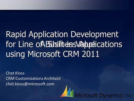 Rapid Application Development for Line of Business Applications using Microsoft CRM 2011 Chet Kloss CRM Customizations Architect
