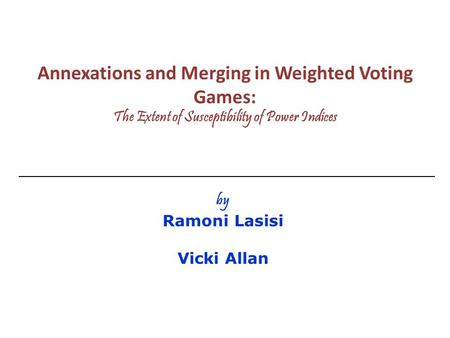 Annexations and Merging in Weighted Voting Games: The Extent of Susceptibility of Power Indices by Ramoni Lasisi Vicki Allan.