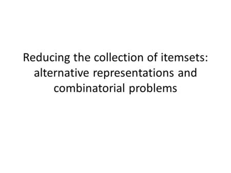 Reducing the collection of itemsets: alternative representations and combinatorial problems.