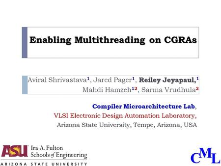 CML Enabling Multithreading on CGRAs Reiley Jeyapaul, Aviral Shrivastava 1, Jared Pager 1, Reiley Jeyapaul, 1 Mahdi Hamzeh 12, Sarma Vrudhula 2 Compiler.