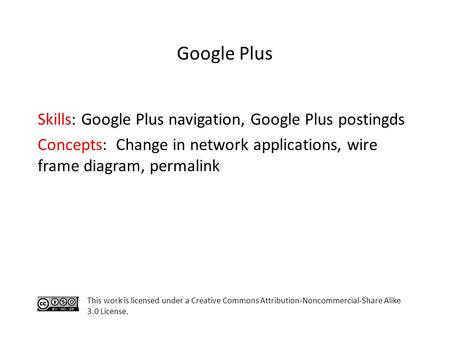 Skills: Google Plus navigation, Google Plus postingds Concepts: Change in network applications, wire frame diagram, permalink This work is licensed under.