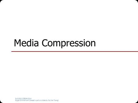 NUS.SOC.CS5248-2014 Roger Zimmermann (based in part on slides by Ooi Wei Tsang) Media Compression.