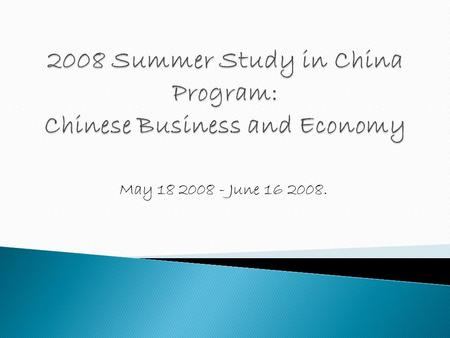 May 18 2008 - June 16 2008..  Learn about Chinese business and economy.  Learn about how to do business in China and/or with Chinese.  Learn about.